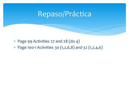  Page 99 Activities 27 and 28 (do 4)  Page 100-1 Activities 30 (1,2,6,8) and 32 (1,2,4,6) Repaso/Práctica.