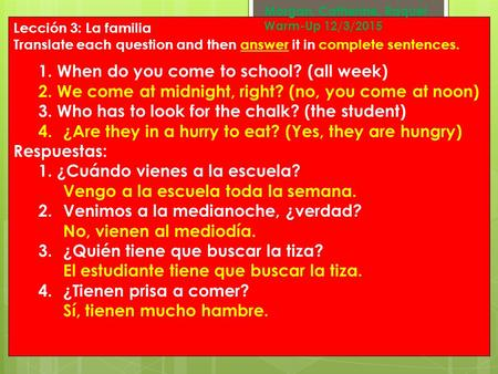 Lección 3: La familia Translate each question and then answer it in complete sentences. 1.When do you come to school? (all week) 2.We come at midnight,