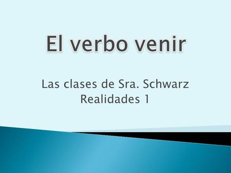 Las clases de Sra. Schwarz Realidades 1. Sra. Schwarz  You use venir to say that someone is coming to a place or an event.  Venir is an e  ie stem-changing.