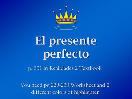 El presente perfecto p. 331 in Realidades 2 Textbook You need pg 229-230 Worksheet and 2 different colors of highlighter.
