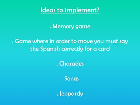 Ideas to implement?. Memory game. Game where in order to move you must say the Spanish correctly for a card. Charades. Songs. Jeopardy.
