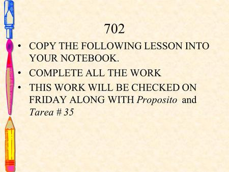 702 COPY THE FOLLOWING LESSON INTO YOUR NOTEBOOK. COMPLETE ALL THE WORK THIS WORK WILL BE CHECKED ON FRIDAY ALONG WITH Proposito and Tarea # 35.