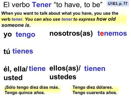 "El verbo Tener ""to have, to be"" When you want to talk about what you have, you use the verb tener. You can also use tener to express how old someone is."