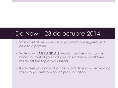 Do Now – 23 de octubre 2014 Sit in a set of desks, close to your normal assigned seat, next to a partner Write down ANY AND ALL words from the word game.