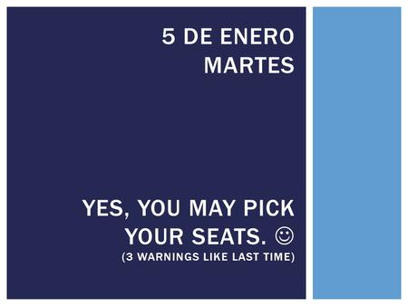 5 DE ENERO MARTES YES, YOU MAY PICK YOUR SEATS. (3 WARNINGS LIKE LAST TIME)