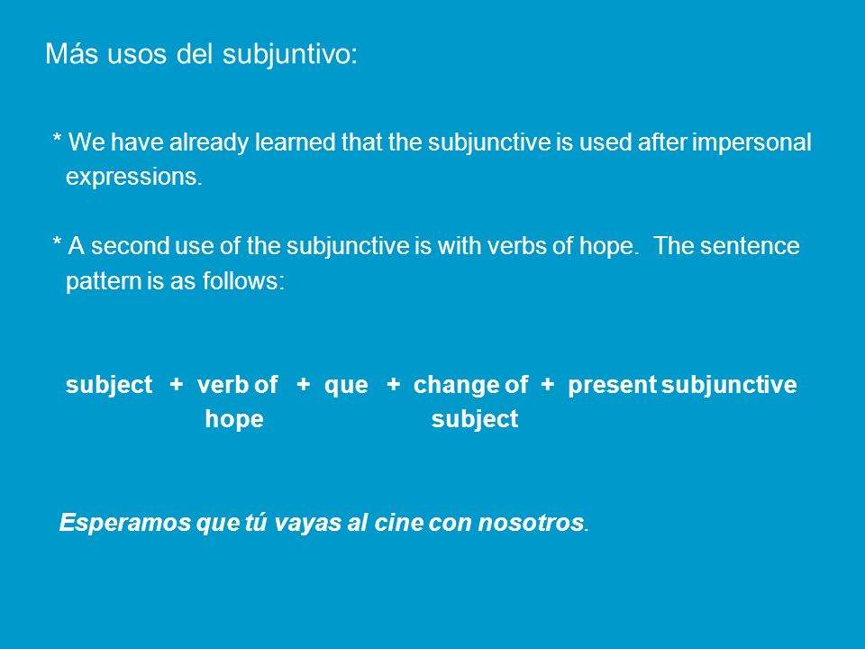 Verbs of hope: desear – to wish/want esperar – to hope/expect querer – to want Ojalá (que) Oh how I hope * Ojalá has only one form and it cannot be conjugated.