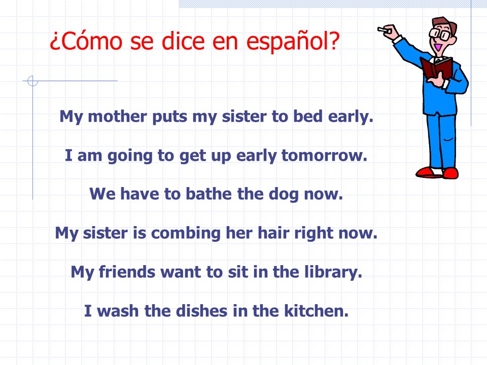 ¿Cómo se dice en español.My mother puts my sister to bed early.