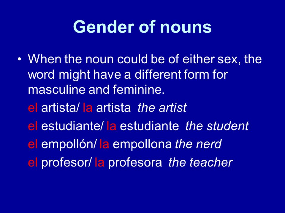 Gender of nouns Some nouns are exceptions and can refer to either men or women, but their grammatical gender is fixed.