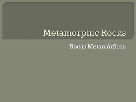 Rocas Metamórficas.  The process in which an existing rock is changed by heat or pressure—or both— is called metamorphism.  El proceso en el cual una.