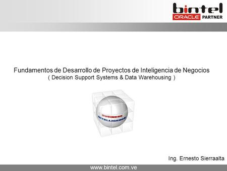 Www.bintel.com.ve Ing. Ernesto Sierraalta Fundamentos de Desarrollo de Proyectos de Inteligencia de Negocios ( Decision Support Systems & Data Warehousing.