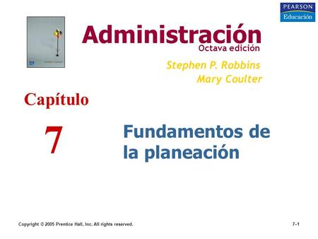 Copyright © 2005 Prentice Hall, Inc. All rights reserved.7–1 Fundamentos de la planeación Administración Octava edición Stephen P. Robbins Mary Coulter.