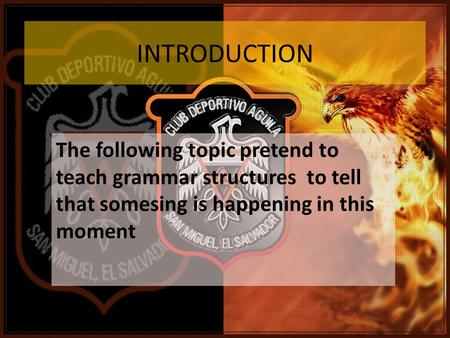INTRODUCTION The following topic pretend to teach grammar structures to tell that somesing is happening in this moment.
