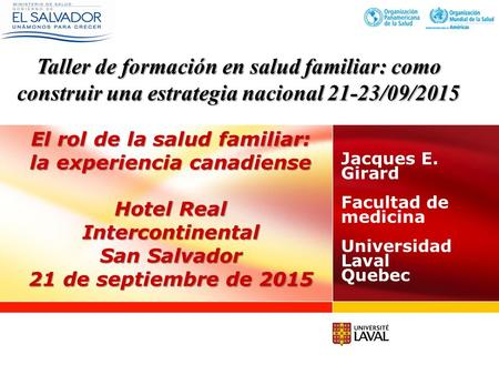 El rol de la salud familiar: la experiencia canadiense Hotel Real Intercontinental San Salvador 21 de septiembre de 2015 Jacques E. Girard Facultad de.
