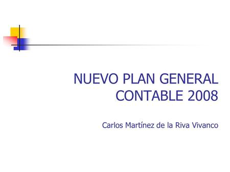 NUEVO PLAN GENERAL CONTABLE 2008 Carlos Martínez de la Riva Vivanco.