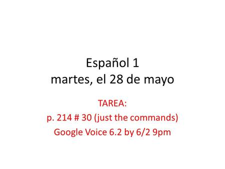 Español 1 martes, el 28 de mayo TAREA: p. 214 # 30 (just the commands) Google Voice 6.2 by 6/2 9pm.