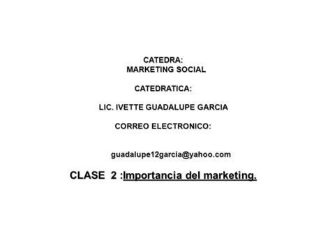 CATEDRA: MARKETING SOCIAL MARKETING SOCIALCATEDRATICA: LIC. IVETTE GUADALUPE GARCIA CORREO ELECTRONICO: