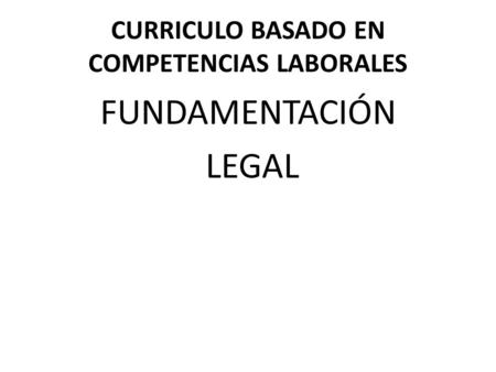 CURRICULO BASADO EN COMPETENCIAS LABORALES FUNDAMENTACIÓN LEGAL.
