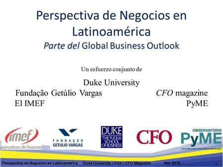 Perspectiva de Negocios en Latinoamérica Parte del Global Business Outlook 1 Perspectiva de Negocios en Latinoamérica Duke University / FGV / CFO Magazine.