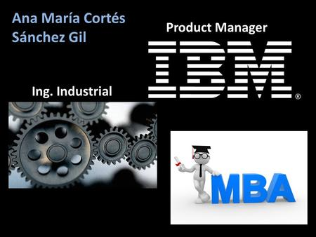 Ana María Cortés Sánchez Gil Ing. Industrial Product Manager.