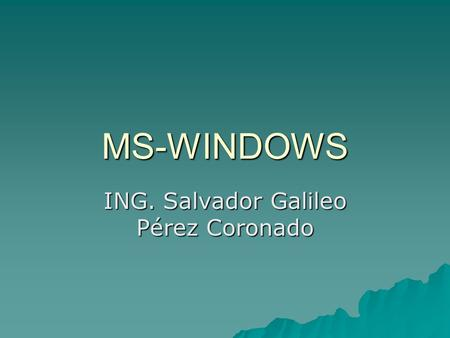 MS-WINDOWS ING. Salvador Galileo Pérez Coronado.  Microsoft Windows (conocido simplemente como Windows) es un sistema operativo con interfaz gráfica.