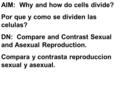 AIM: Why and how do cells divide? Por que y como se dividen las celulas? DN: Compare and Contrast Sexual and Asexual Reproduction. Compara y contrasta.