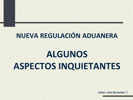 NUEVA REGULACIÓN ADUANERA ALGUNOS ASPECTOS INQUIETANTES Esther Julia Benavides T.