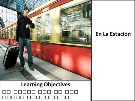 En La Estación To learn how to buy train tickets in Spain Learning Objectives.
