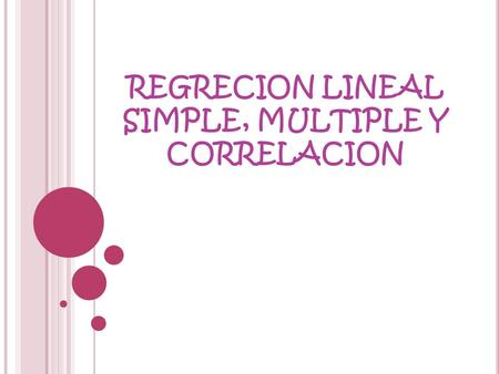 REGRECION LINEAL SIMPLE, MULTIPLE Y CORRELACION. REGRECION LINEAL SIMPLE.