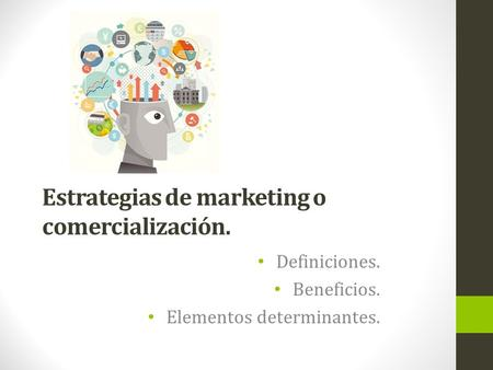Estrategias de marketing o comercialización. Definiciones. Beneficios. Elementos determinantes.
