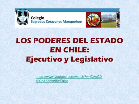 LOS PODERES DEL ESTADO EN CHILE: Ejecutivo y Legislativo https://www.youtube.com/watch?v=lCAcG0 crYjc&nohtml5=False.