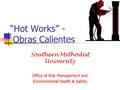 """Hot Works"" - Obras Calientes Southern Methodist University Office of Risk Management and Environmental Health & Safety."