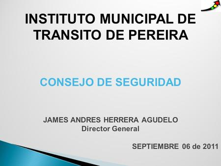 INSTITUTO MUNICIPAL DE TRANSITO DE PEREIRA CONSEJO DE SEGURIDAD JAMES ANDRES HERRERA AGUDELO Director General SEPTIEMBRE 06 de 2011.