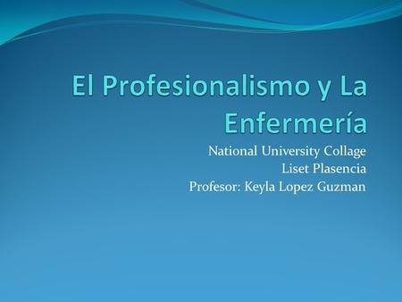 National University Collage Liset Plasencia Profesor: Keyla Lopez Guzman.