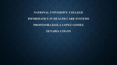 NATIONAL UNIVERSITY COLLEGE INFORMATICS IN HEALTH CARE SYSTEMS PROFESORA KEILA LOPEZ GOMEZ ZENAIDA COLON.