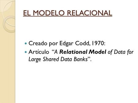 "Creado por Edgar Codd, 1970: Artículo ""A Relational Model of Data for Large Shared Data Banks"". EL MODELO RELACIONAL."