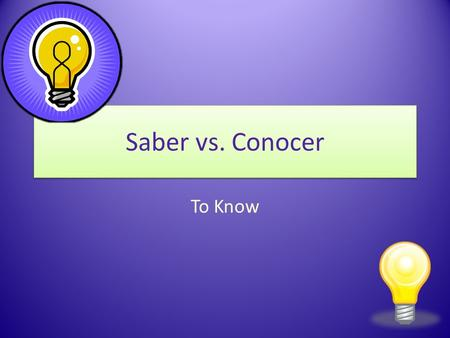Saber vs. Conocer To Know Saber vs. Conocer In Spanish, there are two verbs that express the idea to know. These two verbs are saber and conocer.