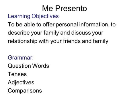 Me Presento Learning Objectives To be able to offer personal information, to describe your family and discuss your relationship with your friends and.