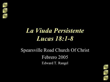 La Viuda Persistente Lucas 18:1-8 Spearsville Road Church Of Christ Febrero 2005 Edward T. Rangel.