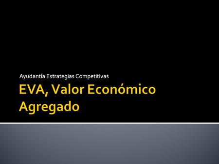 Ayudantía Estrategias Competitivas.  Economic Value Added (Valor Económico Agregado)  Herramienta de Toma de decisiones para determinar valor que agrega.