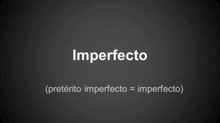 Imperfecto (pretérito imperfecto = imperfecto) no te confundas PRETERITO = PASADO pretérito simple = pretérito indefinido = pretérito (nickname) pretérito.