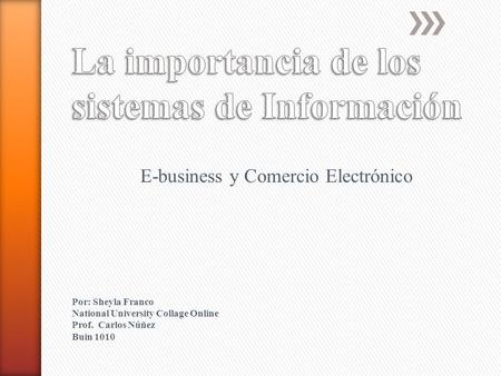 E-business y Comercio Electrónico Por: Sheyla Franco National University Collage Online Prof. Carlos Núñez Buin 1010.