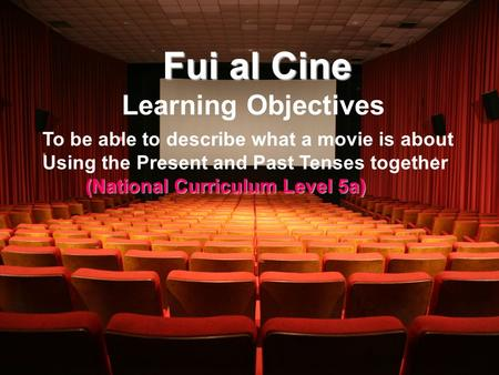 Fui al Cine Learning Objectives To be able to describe what a movie is about Using the Present and Past Tenses together (National Curriculum Level 5a)