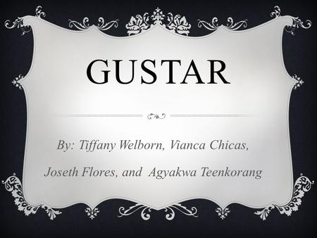 GUSTAR By: Tiffany Welborn, Vianca Chicas, Joseth Flores, and Agyakwa Teenkorang.