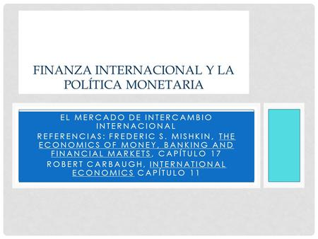 EL MERCADO DE INTERCAMBIO INTERNACIONAL REFERENCIAS: FREDERIC S. MISHKIN, THE ECONOMICS OF MONEY, BANKING AND FINANCIAL MARKETS, CAPÍTULO 17 ROBERT CARBAUGH,
