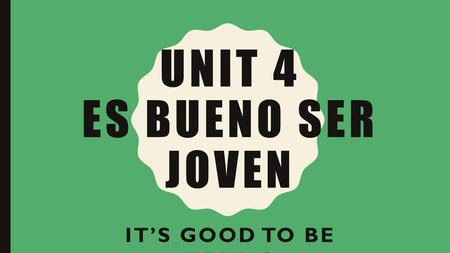 UNIT 4 ES BUENO SER JOVEN IT'S GOOD TO BE YOUNG. UNIT 4: ES BUENO SER JOVEN 6 weeks Health: general health, illnesses Body parts Healthy/unhealthy habits.