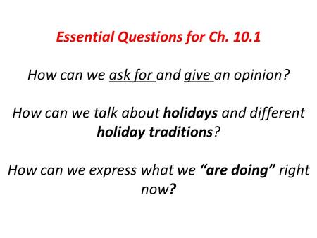 Essential Questions for Ch. 10.1 How can we ask for and give an opinion? How can we talk about holidays and different holiday traditions? How can we express.