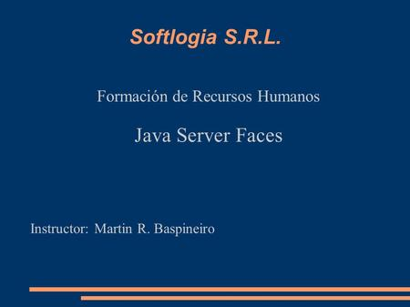 Softlogia S.R.L. Formación de Recursos Humanos Java Server Faces Instructor: Martin R. Baspineiro.
