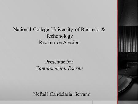 National College University of Business & Techonology Recinto de Arecibo Presentación: Comunicación Escrita Neftalí Candelaria Serrano.