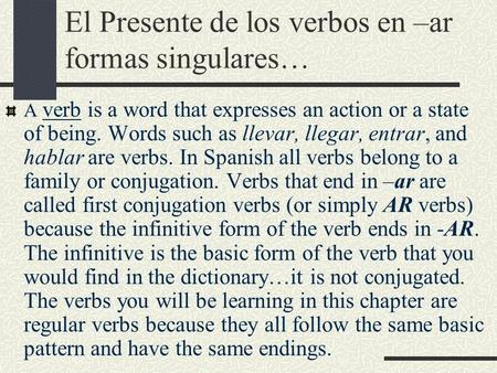 El Presente de los verbos en –ar formas singulares… A verb is a word that expresses an action or a state of being. Words such as llevar, llegar, entrar,