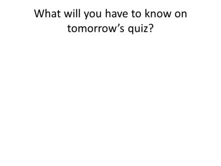 What will you have to know on tomorrow's quiz?. What will you have to do on tomorrow's quiz?